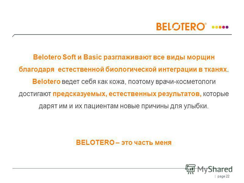 | page 22 Belotero Soft и Basic разглаживают все виды морщин благодаря естественной биологической интеграции в тканях. Belotero ведет себя как кожа, поэтому врачи-косметологи достигают предсказуемых, естественных результатов, которые дарят им и их па