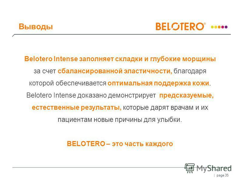 | page 35 Belotero Intense заполняет складки и глубокие морщины за счет сбалансированной эластичности, благодаря которой обеспечивается оптимальная поддержка кожи. Belotero Intense доказано демонстрирует предсказуемые, естественные результаты, которы