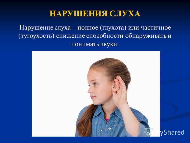 НАРУШЕНИЯ СЛУХА Нарушение слуха – полное (глухота) или частичное (тугоухость) снижение способности обнаруживать и понимать звуки.