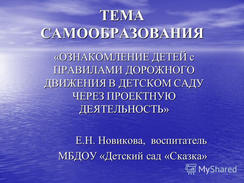 ТЕМА САМООБРАЗОВАНИЯ «ОЗНАКОМЛЕНИЕ ДЕТЕЙ с ПРАВИЛАМИ ДОРОЖНОГО ДВИЖЕНИЯ В ДЕТСКОМ САДУ ЧЕРЕЗ ПРОЕКТНУЮ ДЕЯТЕЛЬНОСТЬ» Е.Н. Новикова, воспитатель МБДОУ «Детский сад «Сказка»