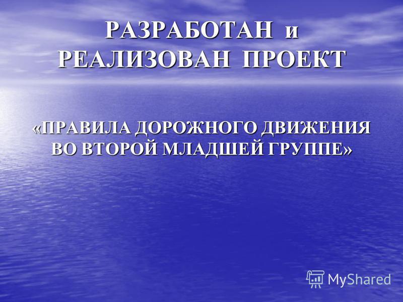 РАЗРАБОТАН и РЕАЛИЗОВАН ПРОЕКТ «ПРАВИЛА ДОРОЖНОГО ДВИЖЕНИЯ ВО ВТОРОЙ МЛАДШЕЙ ГРУППЕ»