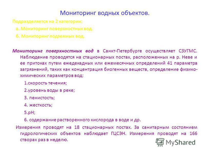 Мониторинг водных объектов. Подразделяется на 2 категории: а. Мониторинг поверхностных вод. б. Мониторинг подземных вод. Мониторинг поверхностных вод в Санкт-Петербурге осуществляет СЗУГМС. Наблюдение проводятся на стационарных постах, расположенных