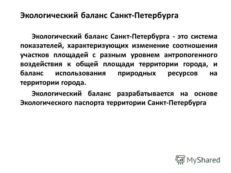 Экологический баланс Санкт-Петербурга Экологический баланс Санкт-Петербурга - это система показателей, характеризующих изменение соотношения участков площадей с разным уровнем антропогенного воздействия к общей площади территории города, и баланс исп