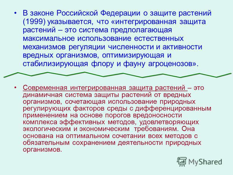 В законе Российской Федерации о защите растений (1999) указывается, что «интегрированная защита растений – это система предполагающая максимальное использование естественных механизмов регуляции численности и активности вредных организмов, оптимизиру