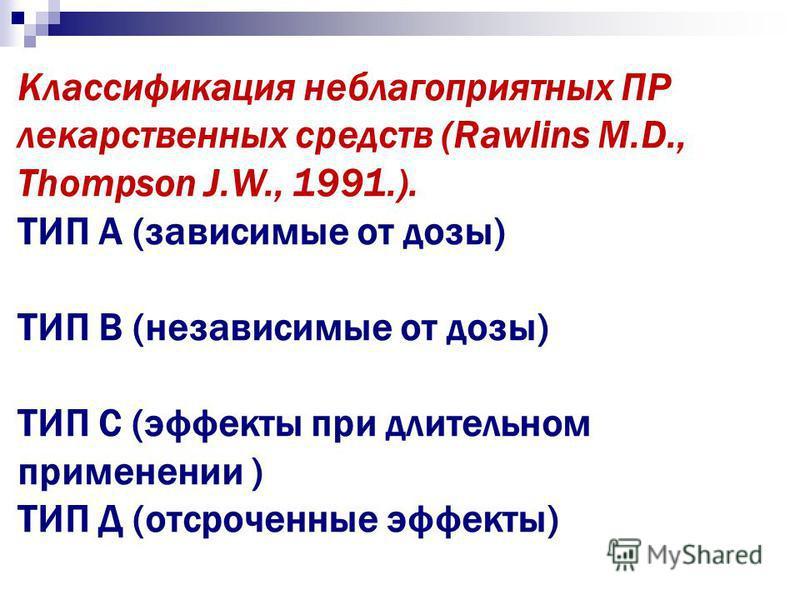 Классификация неблагоприятных ПР лекарственных средств (Rawlins M.D., Thompson J.W., 1991.). ТИП А (зависимые от дозы) ТИП В (независимые от дозы) ТИП С (эффекты при длительном применении ) ТИП Д (отсроченные эффекты)