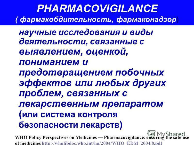 PHARMACOVIGILANCE ( фармакобдительность, фармаконадзор) научные исследования и виды деятельности, связанные с выявлением, оценкой, пониманием и предотвращением побочных эффектов или любых других проблем, связанных с лекарственным препаратом ( или сис