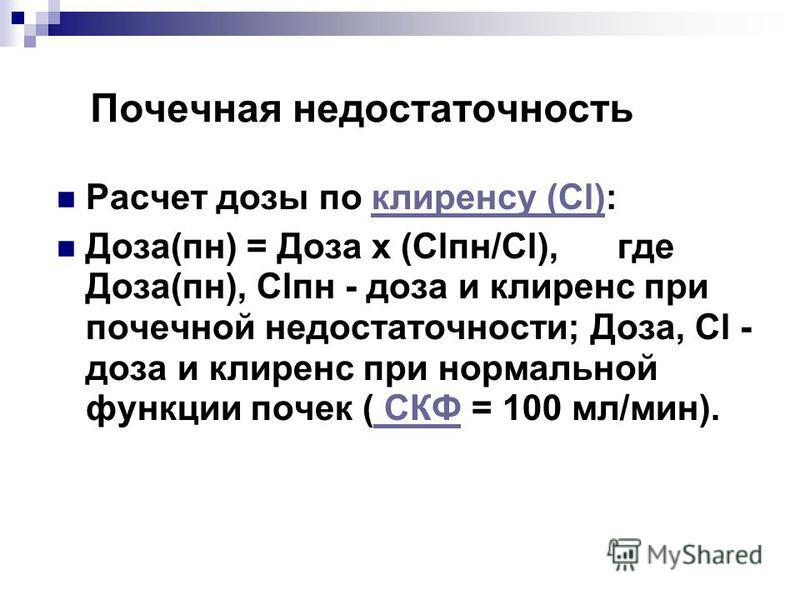 Почечная недостаточность Расчет дозы по клиренсу (Сl):клиренсу (Сl) Доза(пн) = Доза х (Сlпн/Сl), где Доза(пн), Сlпн - доза и клиренс при почечной недостаточности; Доза, Сl - доза и клиренс при нормальной функции почек ( СКФ = 100 мл/мин). СКФ