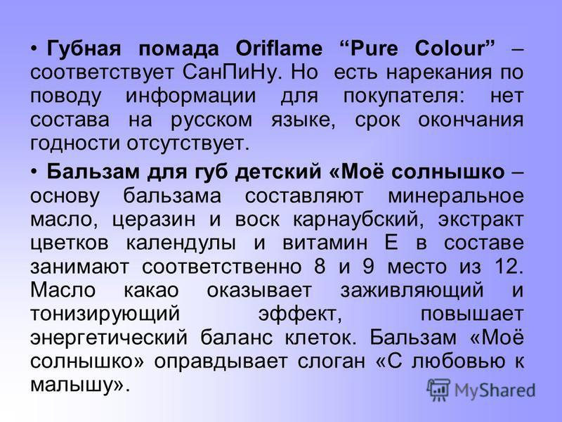 Губная помада Oriflame Pure Colour – соответствует Сан ПиНу. Но есть нарекания по поводу информации для покупателя: нет состава на русском языке, срок окончания годности отсутствует. Бальзам для губ детский «Моё солнышко – основу бальзама составляют