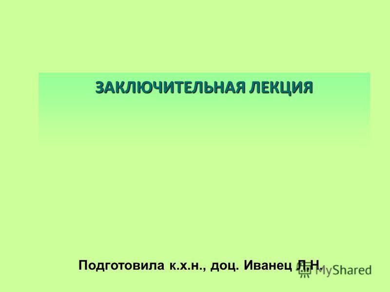 ЗАКЛЮЧИТЕЛЬНАЯ ЛЕКЦИЯ Подготовила к.х.н., доц. Иванец Л.Н.