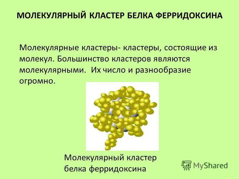 МОЛЕКУЛЯРНЫЙ КЛАСТЕР БЕЛКА ФЕРРИДОКСИНА Молекулярные кластеры- кластеры, состоящие из молекул. Большинство кластеров являются молекулярными. Их число и разнообразие огромно. Молекулярный кластер белка ферредоксина