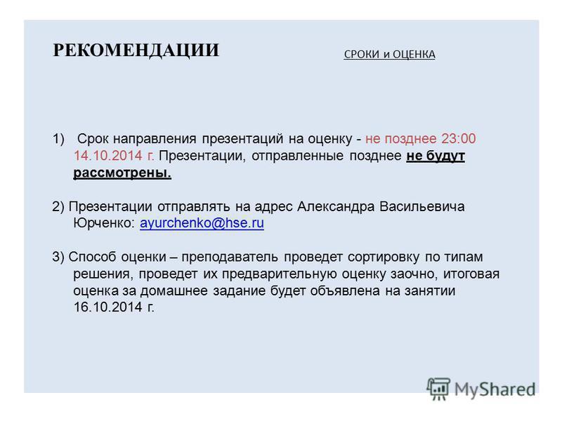 РЕКОМЕНДАЦИИ 1) Срок направления презентаций на оценку - не позднее 23:00 14.10.2014 г. Презентации, отправленные позднее не будут рассмотрены. 2) Презентации отправлять на адрес Александра Васильевича Юрченко: ayurchenko@hse.ruayurchenko@hse.ru 3) С