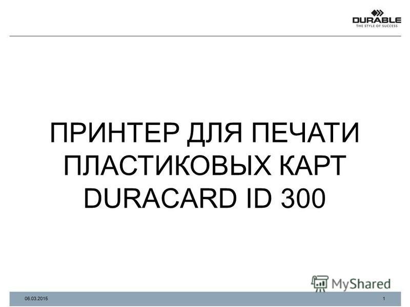 ПРИНТЕР ДЛЯ ПЕЧАТИ ПЛАСТИКОВЫХ КАРТ DURACARD ID 300 1 06.03.2015