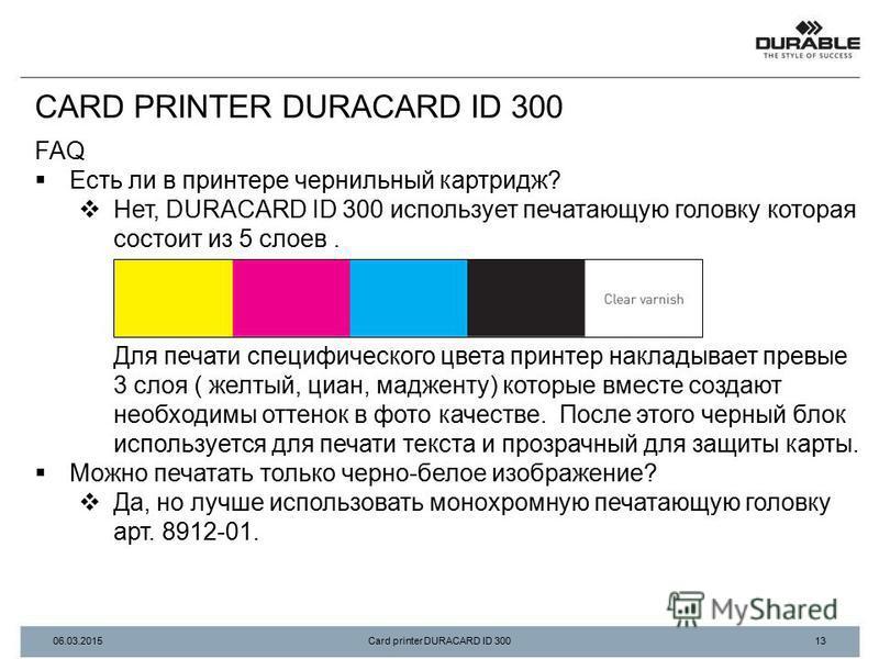 FAQ Есть ли в принтере чернильный картридж? Нет, DURACARD ID 300 использует печатающую головку которая состоит из 5 слоев. Для печати специфического цвета принтер накладывает первые 3 слоя ( желтый, циан, мадженту) которые вместе создают необходимы о
