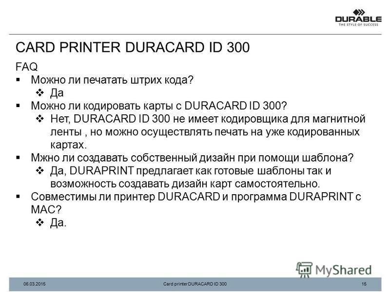 FAQ Можно ли печатать штрих кода? Да Можно ли кодировать карты с DURACARD ID 300? Нет, DURACARD ID 300 не имеет кодировщика для магнитной ленты, но можно осуществлять печать на уже кодированных картах. Мжно ли создавать собственный дизайн при помощи