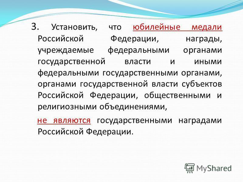 3. Установить, что юбилейные медали Российской Федерации, награды, учреждаемые федеральными органами государственной власти и иными федеральными государственными органами, органами государственной власти субъектов Российской Федерации, общественными