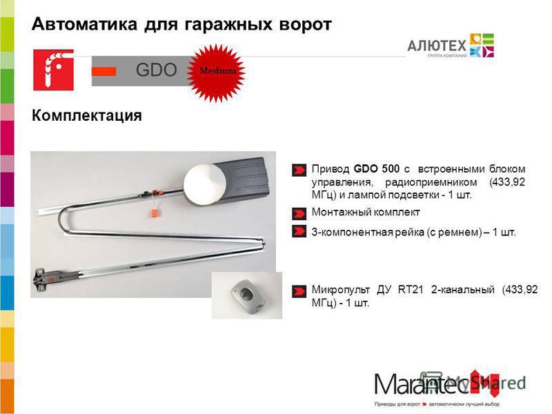 Автоматика для гаражных ворот Medium Комплектация Привод GDO 500 с встроенными блоком управления, радиоприемником (433,92 МГц) и лампой подсветки - 1 шт. 3-компонентная рейка (с ремнем) – 1 шт. Монтажный комплект Микропульт ДУ RT21 2-канальный (433,9