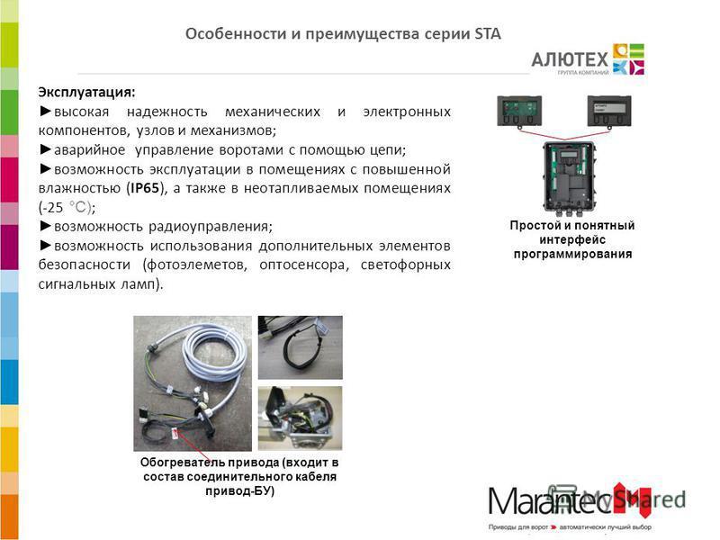 Эксплуатация: высокая надежность механических и электронных компонентов, узлов и механизмов; аварийное управление воротами с помощью цепи; возможность эксплуатации в помещениях с повышенной влажностью (IP65), а также в неотапливаемых помещениях (-25