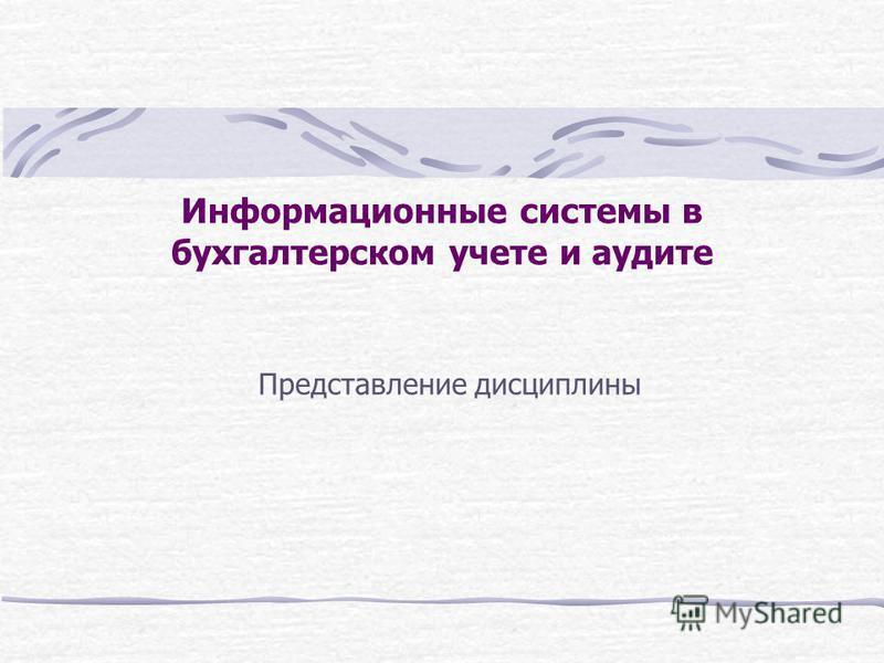 Информационные системы в бухгалтерском учете и аудите Представление дисциплины