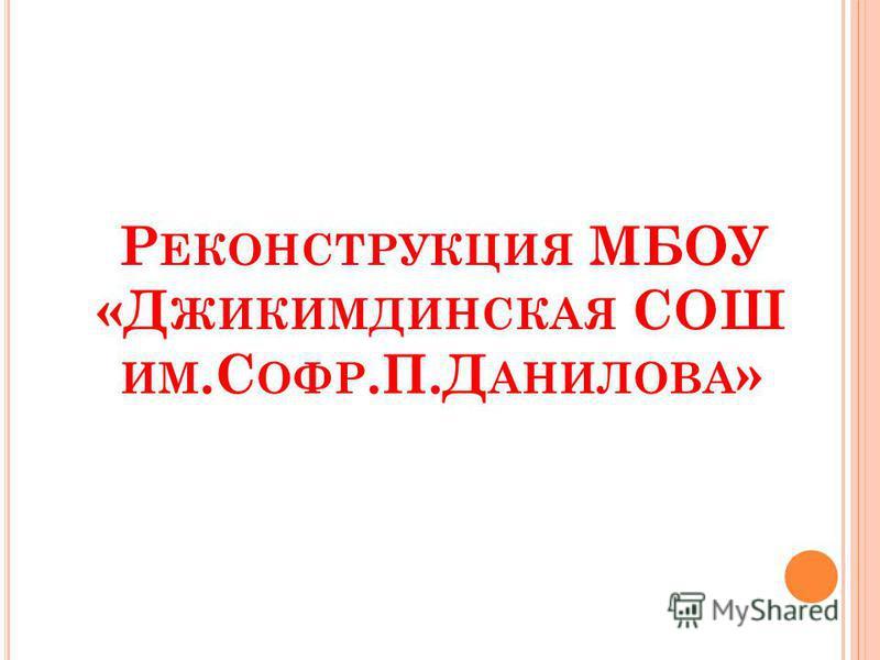 Р ЕКОНСТРУКЦИЯ МБОУ «Д ЖИКИМДИНСКАЯ СОШ ИМ.С ОФР.П.Д АНИЛОВА »