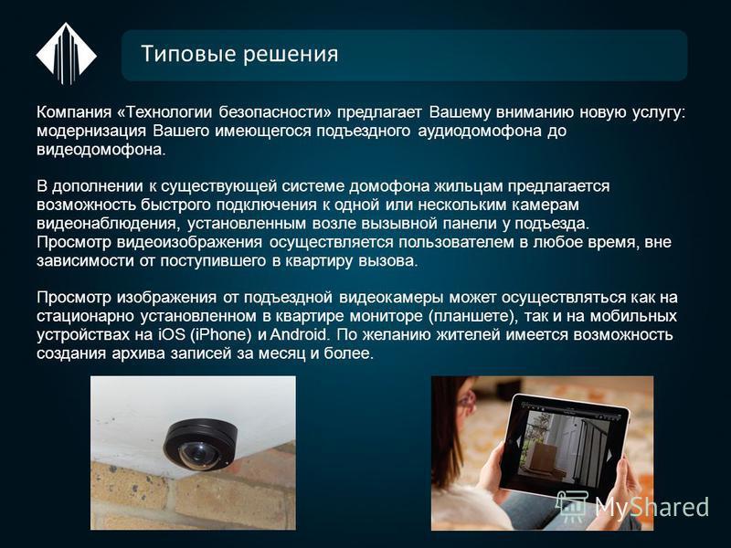 Типовые решения Компания «Технологии безопасности» предлагает Вашему вниманию новую услугу: модернизация Вашего имеющегося подъездного аудиодомофона до видеодомофона. В дополнении к существующей системе домофона жильцам предлагается возможность быстр