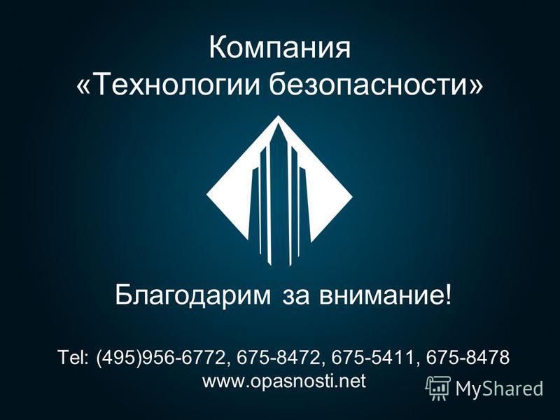 Компания «Технологии безопасности» Благодарим за внимание! Tel: (495)956-6772, 675-8472, 675-5411, 675-8478 www.opasnosti.net