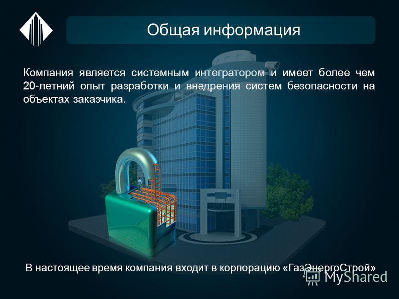 Общая информация Компания является системным интегратором и имеет более чем 20-летний опыт разработки и внедрения систем безопасности на объектах заказчика. В настоящее время компания входит в корпорацию «Газ ЭнергоСтрой»