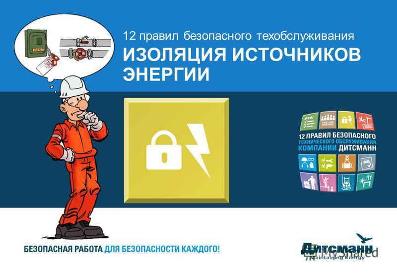 12 правил безопасного техобслуживания ИЗОЛЯЦИЯ ИСТОЧНИКОВ ЭНЕРГИИ