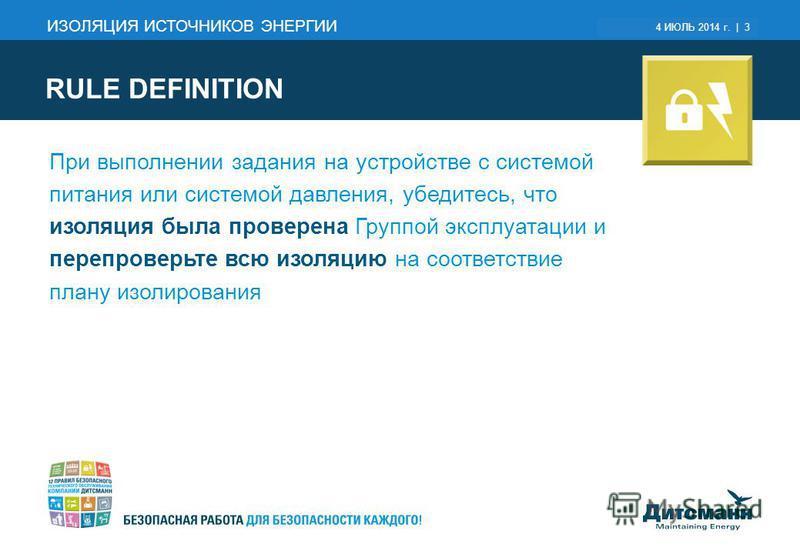 March 6, 2015 | 3 RULE DEFINITION ИЗОЛЯЦИЯ ИСТОЧНИКОВ ЭНЕРГИИ При выполнении задания на устройстве с системой питания или системой давления, убедитесь, что изоляция была проверена Группой эксплуатации и перепроверьте всю изоляцию на соответствие план