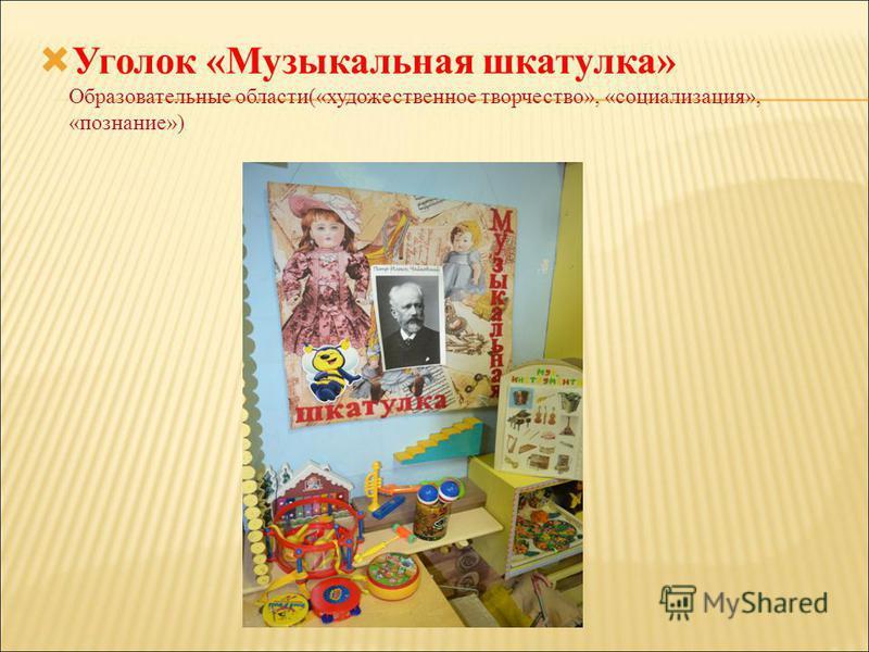 Уголок «Музыкальная шкатулка» Образовательные области(«художественное творчество», «социализация», «познание»)
