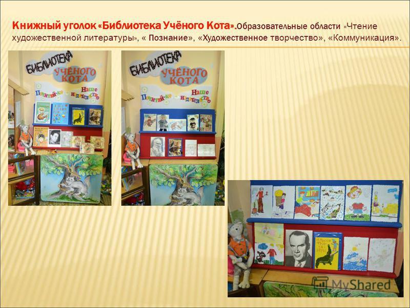 Книжный уголок «Библиотека Учёного Кота». Образовательные области « Чтение художественной литературы », « Познание », « Художественное творчество», «Коммуникация».