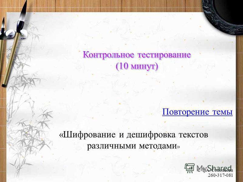 Повторение темы «Шифрование и дешифровка текстов различными методами » © Т.А. Соловьева 260-317-081