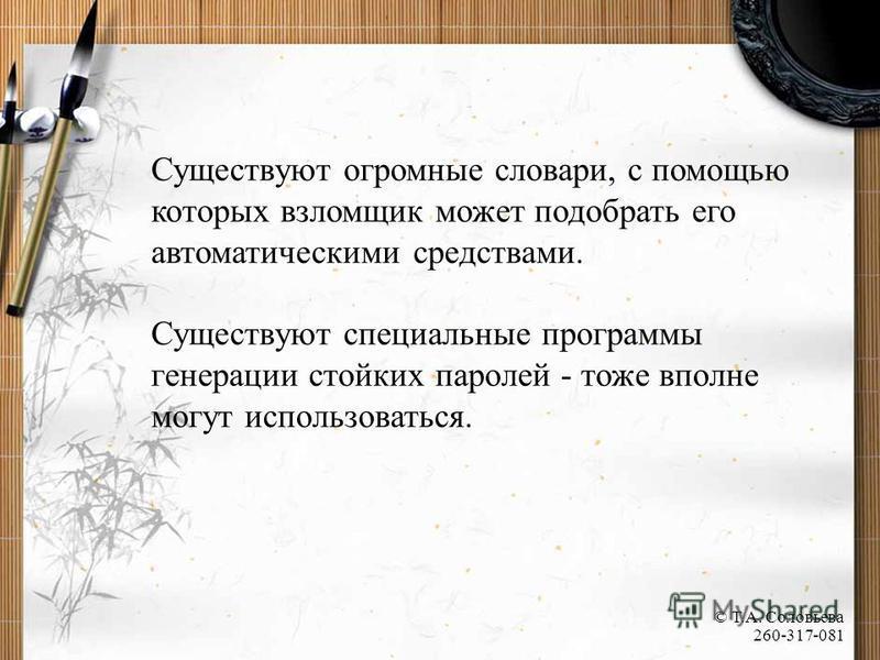 Существуют огромные словари, с помощью которых взломщик может подобрать его автоматическими средствами. Существуют специальные программы генерации стойких паролей - тоже вполне могут использоваться. © Т.А. Соловьева 260-317-081