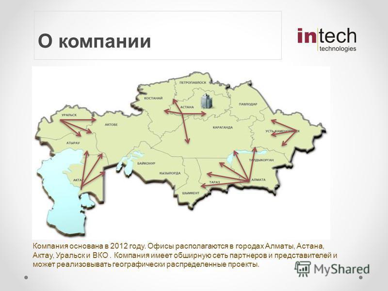О компании Компания основана в 2012 году. Офисы располагаются в городах Алматы, Астана, Актау, Уральск и ВКО. Компания имеет обширную сеть партнеров и представителей и может реализовывать географически распределенные проекты.