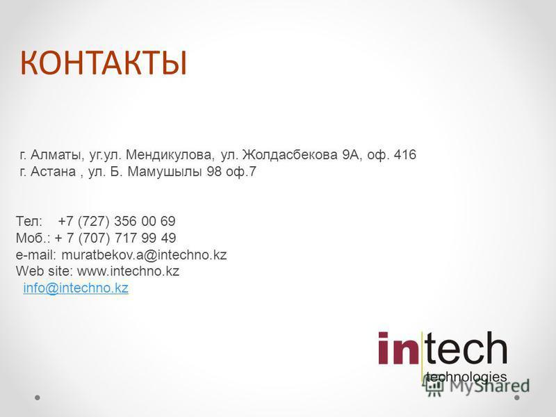 КОНТАКТЫ г. Алматы, уг.ул. Мендикулова, ул. Жолдасбекова 9A, оф. 416 г. Астана, ул. Б. Мамушылы 98 оф.7 Тел: +7 (727) 356 00 69 Моб.: + 7 (707) 717 99 49 e-mail: muratbekov.a@intechno.kz Web site: www.intechno.kz info@intechno.kz