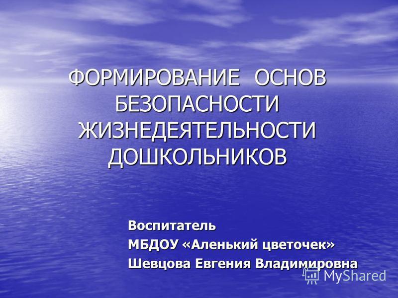 ФОРМИРОВАНИЕ ОСНОВ БЕЗОПАСНОСТИ ЖИЗНЕДЕЯТЕЛЬНОСТИ ДОШКОЛЬНИКОВ Воспитатель МБДОУ «Аленький цветочек» Шевцова Евгения Владимировна