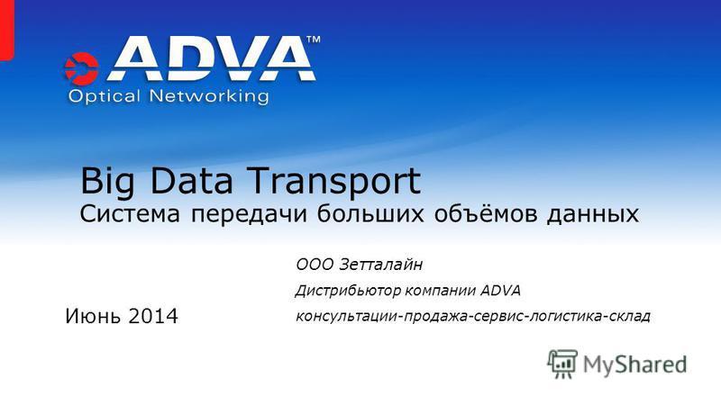Июнь 2014 Big Data Transport Система передачи больших объёмов данных ООО Зетталайн Дистрибьютор компании ADVA консультации-продажа-сервис-логистика-склад