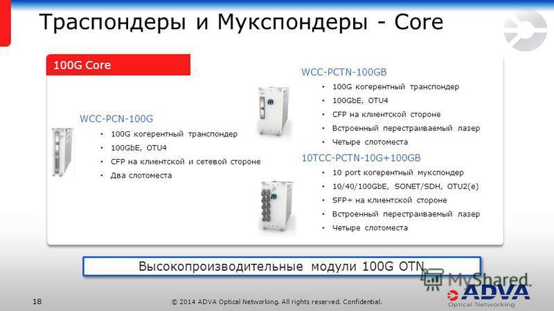 © 2014 ADVA Optical Networking. All rights reserved. Confidential. 18 Траспондеры и Мукспондеры - Core WCC-PCN-100G 100G когерентный транспондер 100GbE, OTU4 CFP на клиентской и сетевой стороне Два словоместа WCC-PCTN-100GB 100G когерентный транспонд