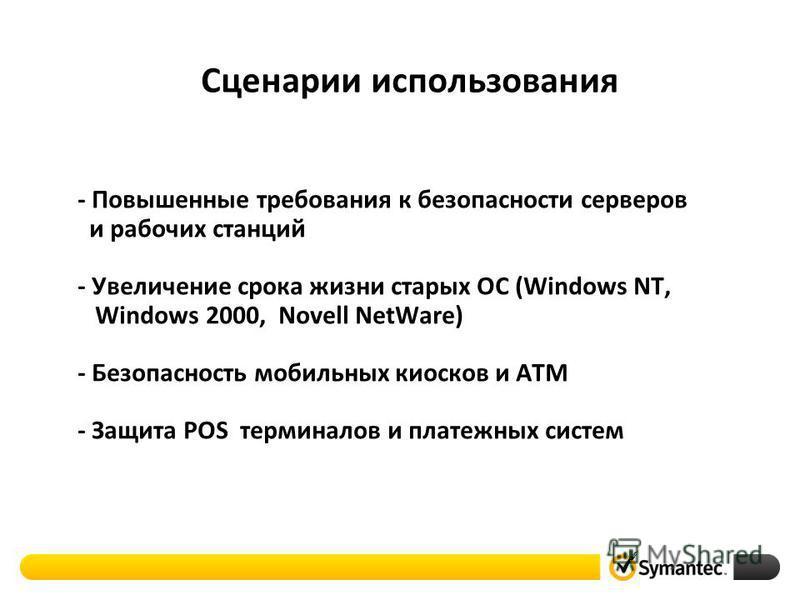 Сценарии использования - Повышенные требования к безопасности серверов и рабочих станций - Увеличение срока жизни старых ОС (Windows NT, Windows 2000, Novell NetWare) - Безопасность мобильных киосков и ATM - Защита POS терминалов и платежных систем