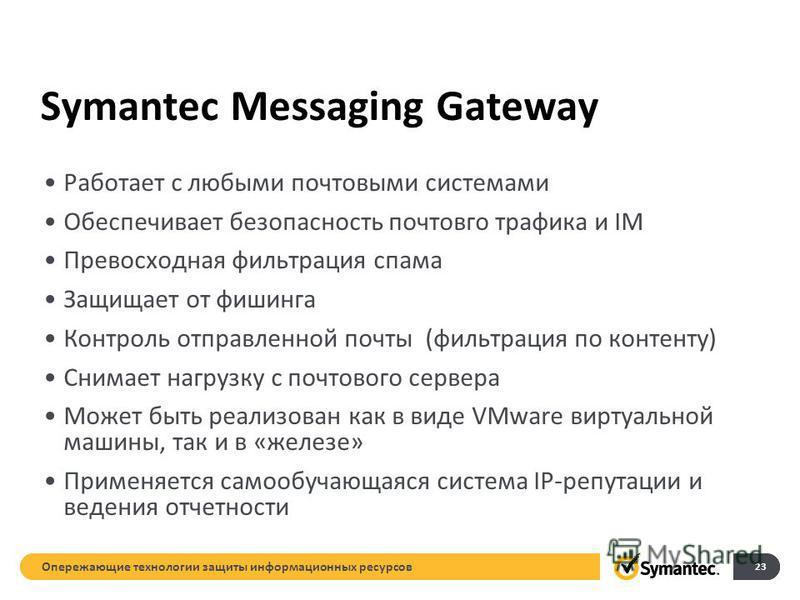 Symantec Messaging Gateway Работает с любыми почтовыми системами Обеспечивает безопасность почтового трафика и IM Превосходная фильтрация спама Защищает от фишинга Контроль отправленной почты (фильтрация по контенту) Снимает нагрузку с почтового серв
