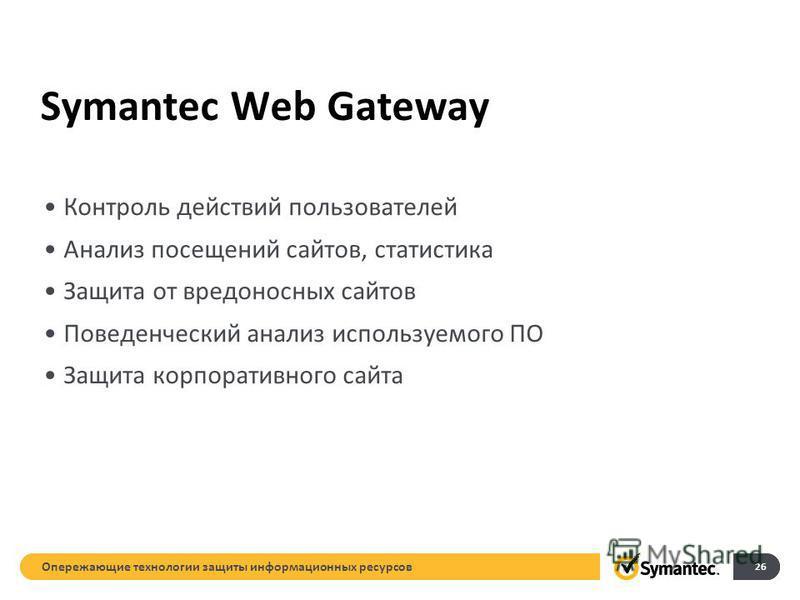 Symantec Web Gateway Контроль действий пользователей Анализ посещений сайтов, статистика Защита от вредоносных сайтов Поведенческий анализ используемого ПО Защита корпоративного сайта Опережающие технологии защиты информационных ресурсов 26