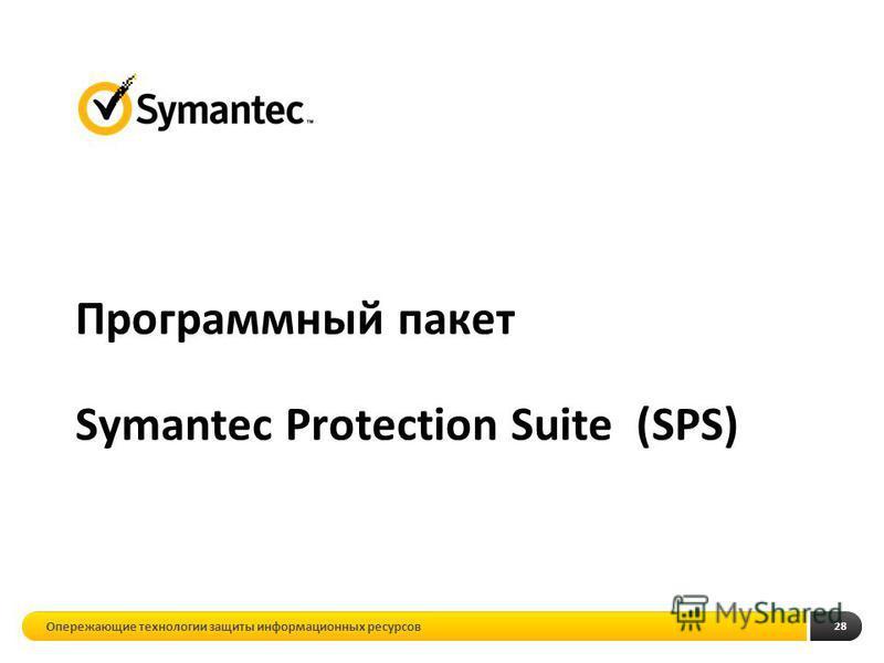 28 Программный пакет Symantec Protection Suite (SPS) Опережающие технологии защиты информационных ресурсов