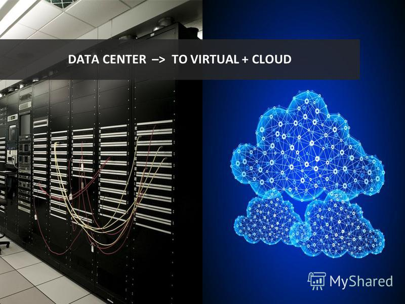 DATA CENTER –> TO VIRTUAL + CLOUD