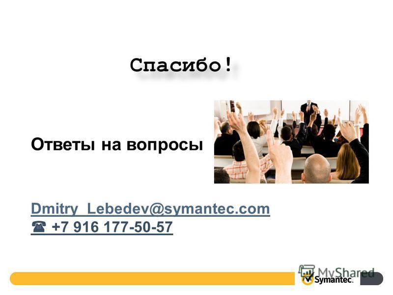 Ответы на вопросы Dmitry_Lebedev@symantec.com +7 916 177-50-57 Спасибо!