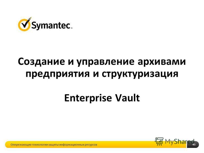 45 Создание и управление архивами предприятия и структуризация Enterprise Vault Опережающие технологии защиты информационных ресурсов