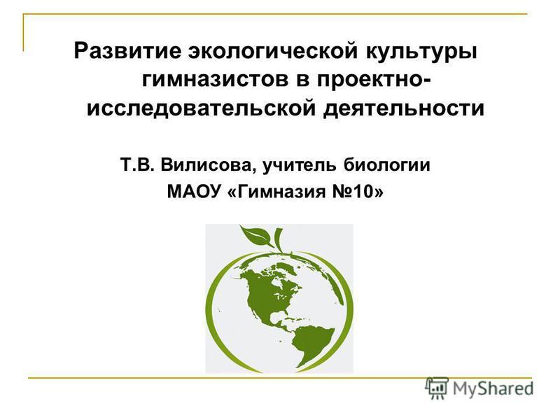 Развитие экологической культуры гимназистов в проектно- исследовательской деятельности Т.В. Вилисова, учитель биологии МАОУ «Гимназия 10»