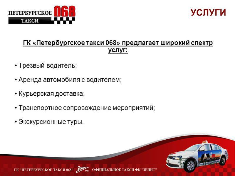 ГК «Петербургское такси 068» предлагает широкий спектр услуг: Трезвый водитель; Аренда автомобиля с водителем; Курьерская доставка; Транспортное сопровождение мероприятий; Экскурсионные туры. УСЛУГИ