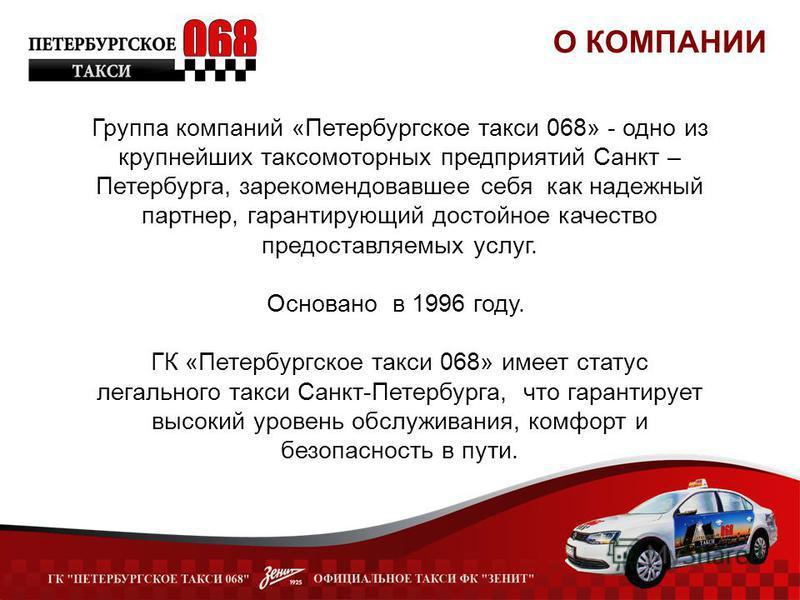 О КОМПАНИИ Группа компаний «Петербургское такси 068» - одно из крупнейших таксомоторных предприятий Санкт – Петербурга, зарекомендовавшее себя как надежный партнер, гарантирующий достойное качество предоставляемых услуг. Основано в 1996 году. ГК «Пет
