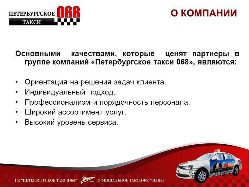 Основными качествами, которые ценят партнеры в группе компаний «Петербургское такси 068», являются: Ориентация на решения задач клиента. Индивидуальный подход. Профессионализм и порядочность персонала. Широкий ассортимент услуг. Высокий уровень серви