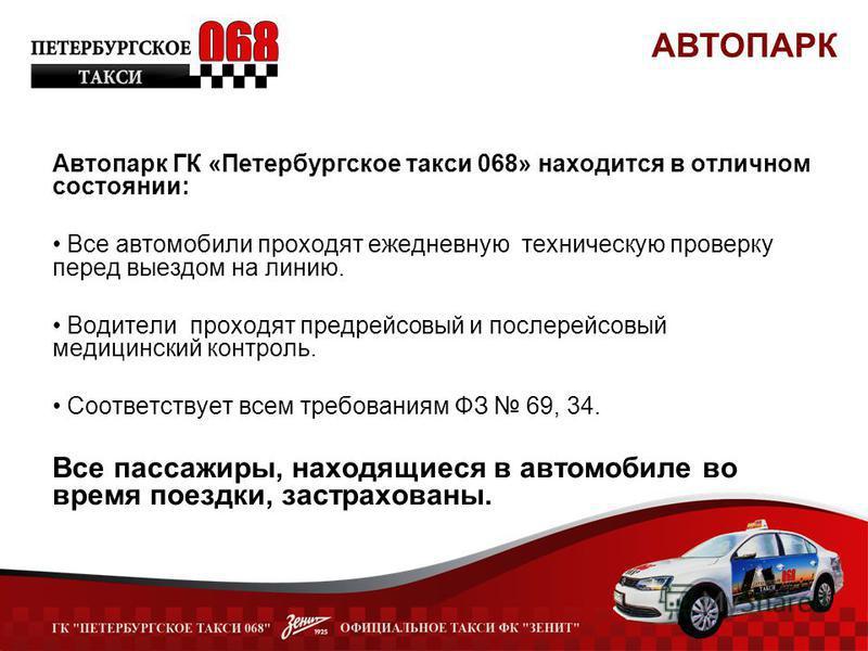 Автопарк ГК «Петербургское такси 068» находится в отличном состоянии: Все автомобили проходят ежедневную техническую проверку перед выездом на линию. Водители проходят предрейсовый и послерейсовый медицинский контроль. Соответствует всем требованиям