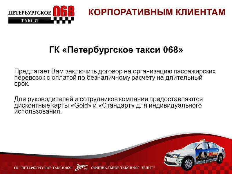 ГК «Петербургское такси 068» Предлагает Вам заключить договор на организацию пассажирских перевозок с оплатой по безналичному расчету на длительный срок. Для руководителей и сотрудников компании предоставляются дисконтные карты «Gold» и «Стандарт» дл